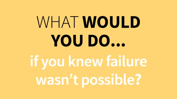 What would you do if you knew failure wasn't possible?
